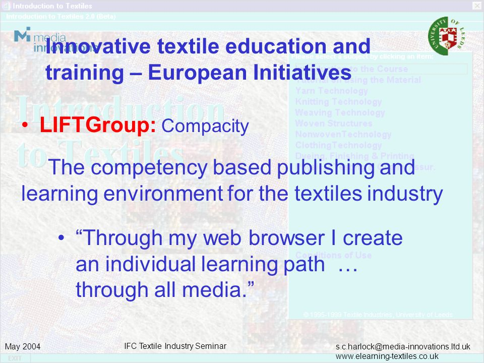 s.c.harlock@media-innovations.ltd.uk www.elearning-textiles.co.uk May 2004 IFC Textile Industry Seminar Innovative textile education and training – European Initiatives LIFTGroup: Compacity The competency based publishing and learning environment for the textiles industry Through my web browser I create an individual learning path … through all media.