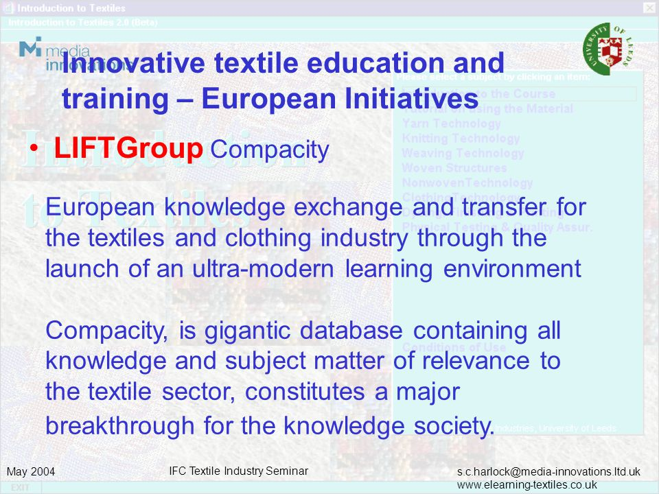 s.c.harlock@media-innovations.ltd.uk www.elearning-textiles.co.uk May 2004 IFC Textile Industry Seminar Innovative textile education and training – European Initiatives LIFTGroup Compacity European knowledge exchange and transfer for the textiles and clothing industry through the launch of an ultra-modern learning environment Compacity, is gigantic database containing all knowledge and subject matter of relevance to the textile sector, constitutes a major breakthrough for the knowledge society.