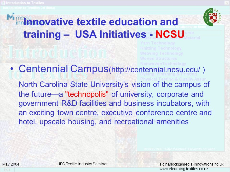 s.c.harlock@media-innovations.ltd.uk www.elearning-textiles.co.uk May 2004 IFC Textile Industry Seminar Innovative textile education and training – USA Initiatives - NCSU Centennial Campus (http://centennial.ncsu.edu/ ) North Carolina State University s vision of the campus of the futurea technopolis of university, corporate and government R&D facilities and business incubators, with an exciting town centre, executive conference centre and hotel, upscale housing, and recreational amenities