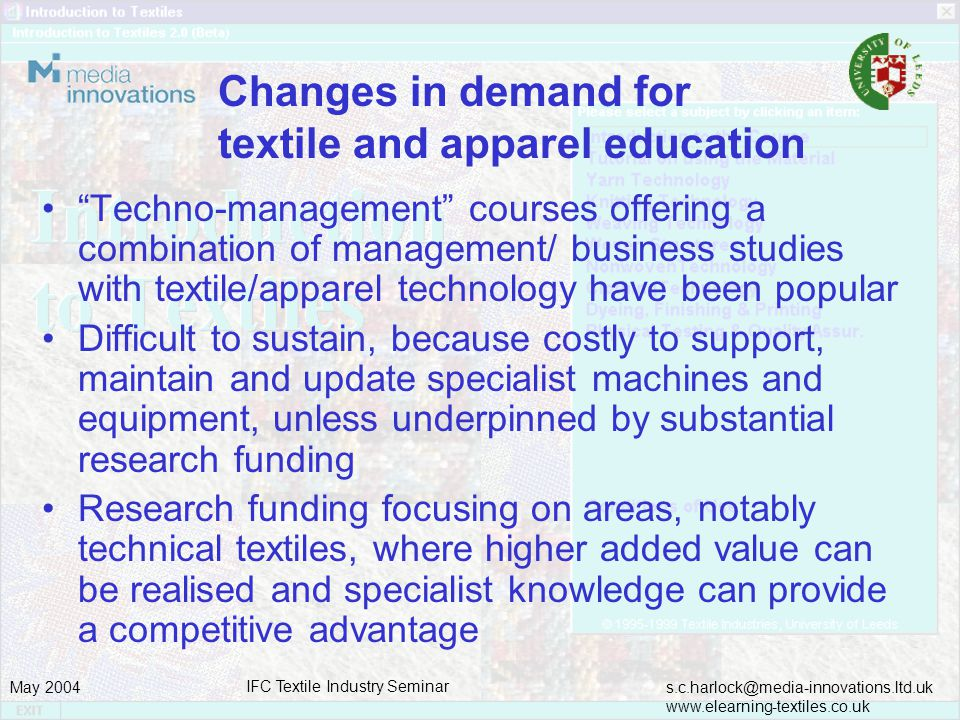 s.c.harlock@media-innovations.ltd.uk www.elearning-textiles.co.uk May 2004 IFC Textile Industry Seminar Changes in demand for textile and apparel education Techno-management courses offering a combination of management/ business studies with textile/apparel technology have been popular Difficult to sustain, because costly to support, maintain and update specialist machines and equipment, unless underpinned by substantial research funding Research funding focusing on areas, notably technical textiles, where higher added value can be realised and specialist knowledge can provide a competitive advantage