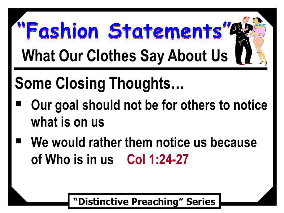 Fashion Statements Distinctive Preaching Series What Our Clothes Say About Us Some Closing Thoughts… Our goal should not be for others to notice what is on us We would rather them notice us because of Who is in us Col 1:24-27