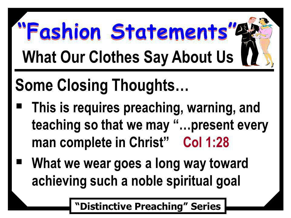 Fashion Statements Distinctive Preaching Series What Our Clothes Say About Us Some Closing Thoughts… This is requires preaching, warning, and teaching so that we may …present every man complete in Christ Col 1:28 What we wear goes a long way toward achieving such a noble spiritual goal