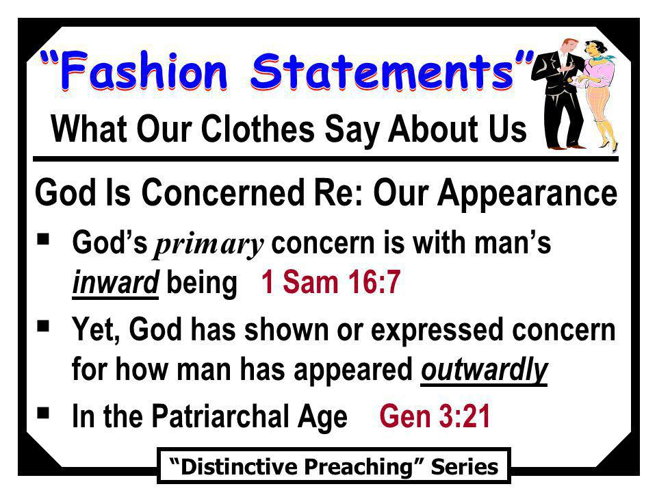 Fashion Statements Distinctive Preaching Series What Our Clothes Say About Us God Is Concerned Re: Our Appearance Gods primary concern is with mans inward being 1 Sam 16:7 Yet, God has shown or expressed concern for how man has appeared outwardly In the Patriarchal Age Gen 3:21