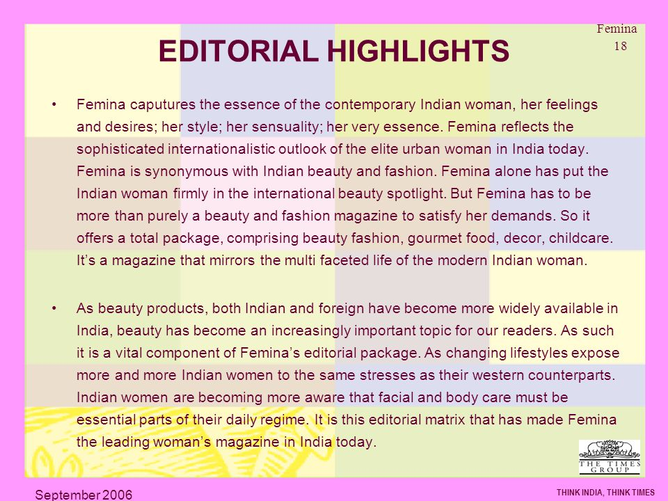 Femina 18 THINK INDIA, THINK TIMES September 2006 EDITORIAL HIGHLIGHTS Femina caputures the essence of the contemporary Indian woman, her feelings and desires; her style; her sensuality; her very essence.