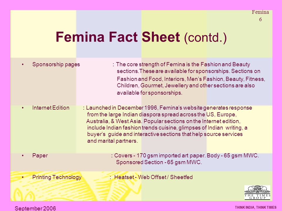 Femina 6 THINK INDIA, THINK TIMES September 2006 Femina Fact Sheet (contd.) Sponsorship pages : The core strength of Femina is the Fashion and Beauty sections.These are available for sponsorships.