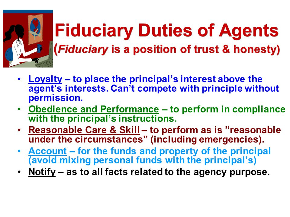 Principals Duties To Agent Cooperation – with the agent in fulfilling the agency purpose Compensation – for services rendered Reimbursement – of reasonable expenses Safe Working Conditions – as required by law and meet legal obligations Indemnify (pay back) – for legal liabilities incurred by the agent