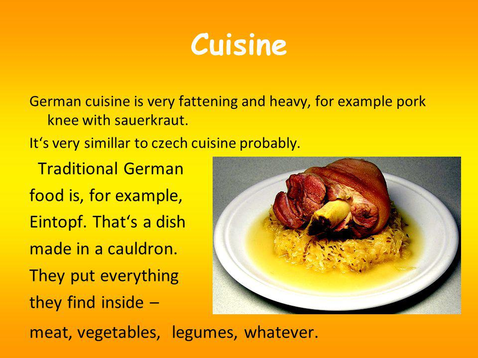 Cuisine German cuisine is very fattening and heavy, for example pork knee with sauerkraut.