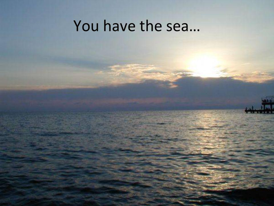 You have the sea…