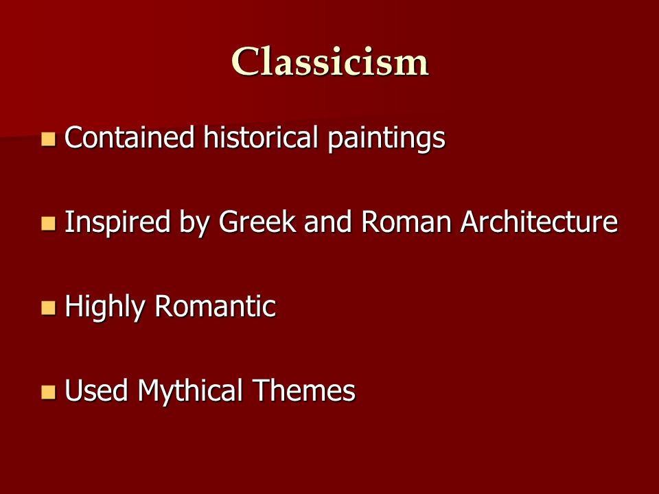 Classicism Contained historical paintings Contained historical paintings Inspired by Greek and Roman Architecture Inspired by Greek and Roman Architecture Highly Romantic Highly Romantic Used Mythical Themes Used Mythical Themes