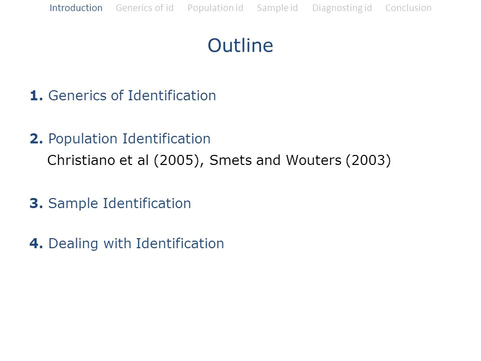 Outline 1. Generics of Identification 2. Population Identification Christiano et al (2005), Smets and Wouters (2003) 3. Sample Identification 4. Deali