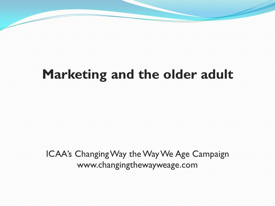 Marketing and the older adult ICAAs Changing Way the Way We Age Campaign www.changingthewayweage.com