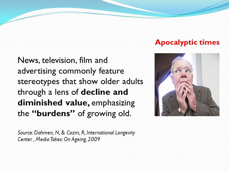 News, television, film and advertising commonly feature stereotypes that show older adults through a lens of decline and diminished value, emphasizing the burdens of growing old.