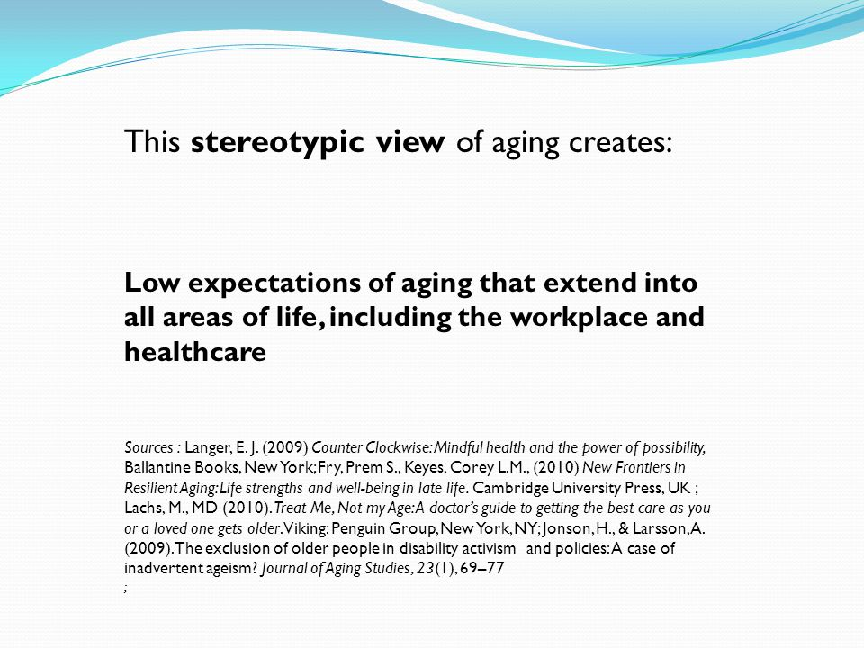 This stereotypic view of aging creates: Low expectations of aging that extend into all areas of life, including the workplace and healthcare Sources : Langer, E.