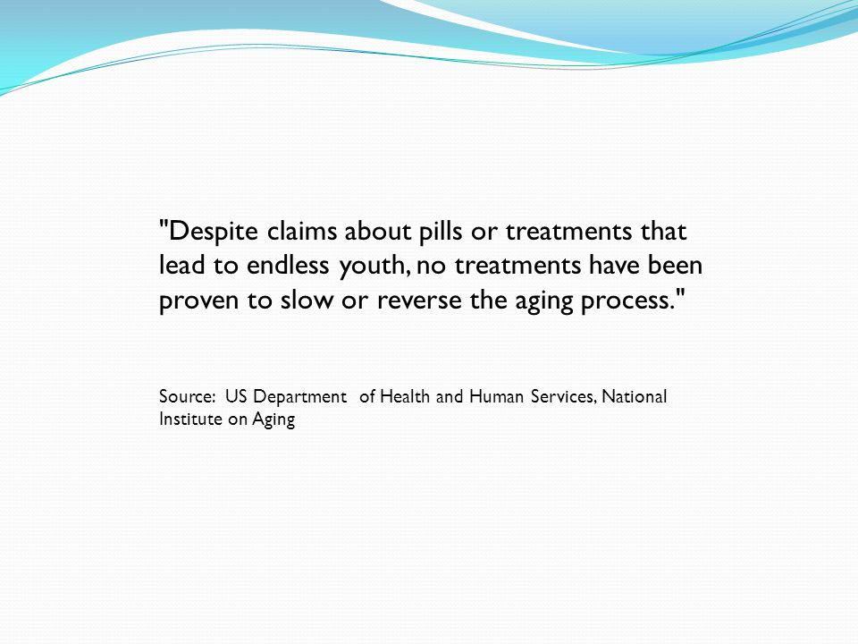 Despite claims about pills or treatments that lead to endless youth, no treatments have been proven to slow or reverse the aging process. Source: US Department of Health and Human Services, National Institute on Aging