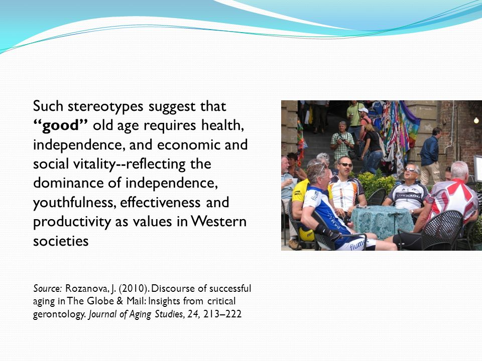Such stereotypes suggest that good old age requires health, independence, and economic and social vitality--reflecting the dominance of independence, youthfulness, effectiveness and productivity as values in Western societies Source: Rozanova, J.