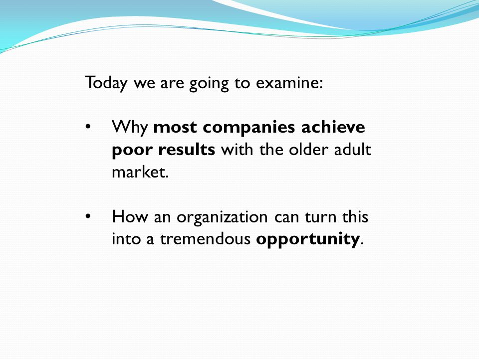 Today we are going to examine: Why most companies achieve poor results with the older adult market.