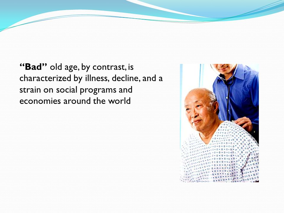 Bad old age, by contrast, is characterized by illness, decline, and a strain on social programs and economies around the world