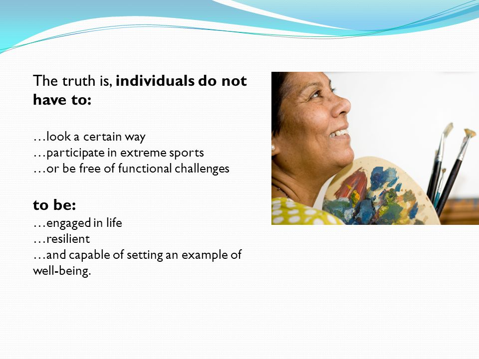 The truth is, individuals do not have to: …look a certain way …participate in extreme sports …or be free of functional challenges to be: …engaged in l