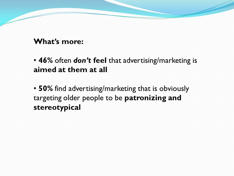 Whats more: 46% often dont feel that advertising/marketing is aimed at them at all 50% find advertising/marketing that is obviously targeting older people to be patronizing and stereotypical
