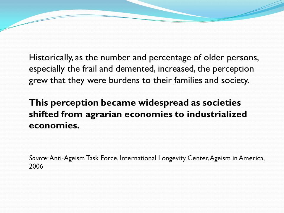 Historically, as the number and percentage of older persons, especially the frail and demented, increased, the perception grew that they were burdens to their families and society.