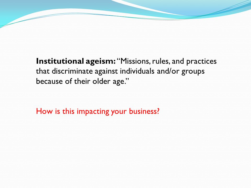 Institutional ageism: Missions, rules, and practices that discriminate against individuals and/or groups because of their older age.