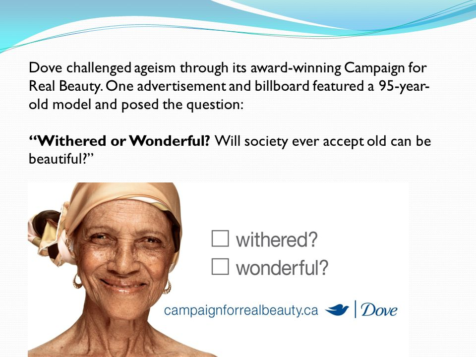 Dove challenged ageism through its award-winning Campaign for Real Beauty. One advertisement and billboard featured a 95-year- old model and posed the