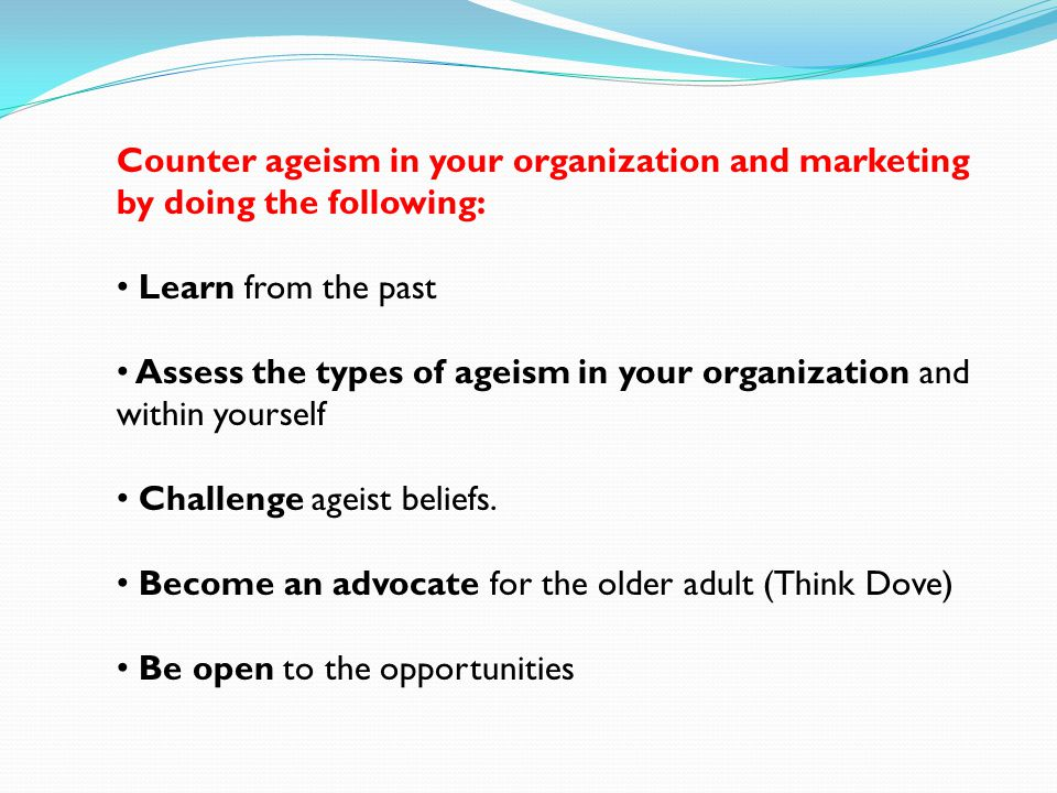 Counter ageism in your organization and marketing by doing the following: Learn from the past Assess the types of ageism in your organization and within yourself Challenge ageist beliefs.