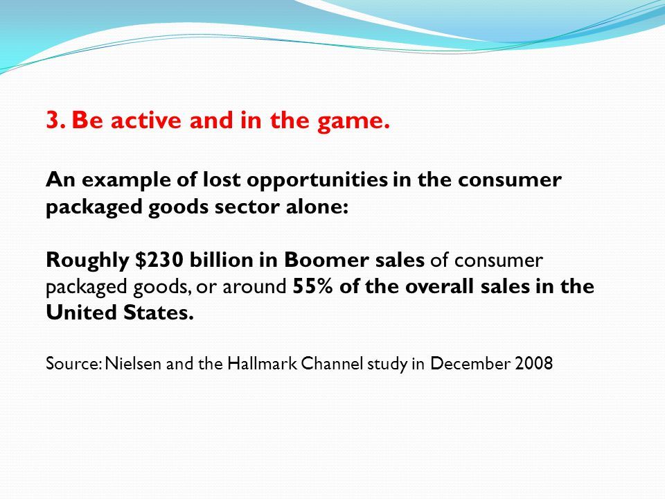 3. Be active and in the game. An example of lost opportunities in the consumer packaged goods sector alone: Roughly $230 billion in Boomer sales of co