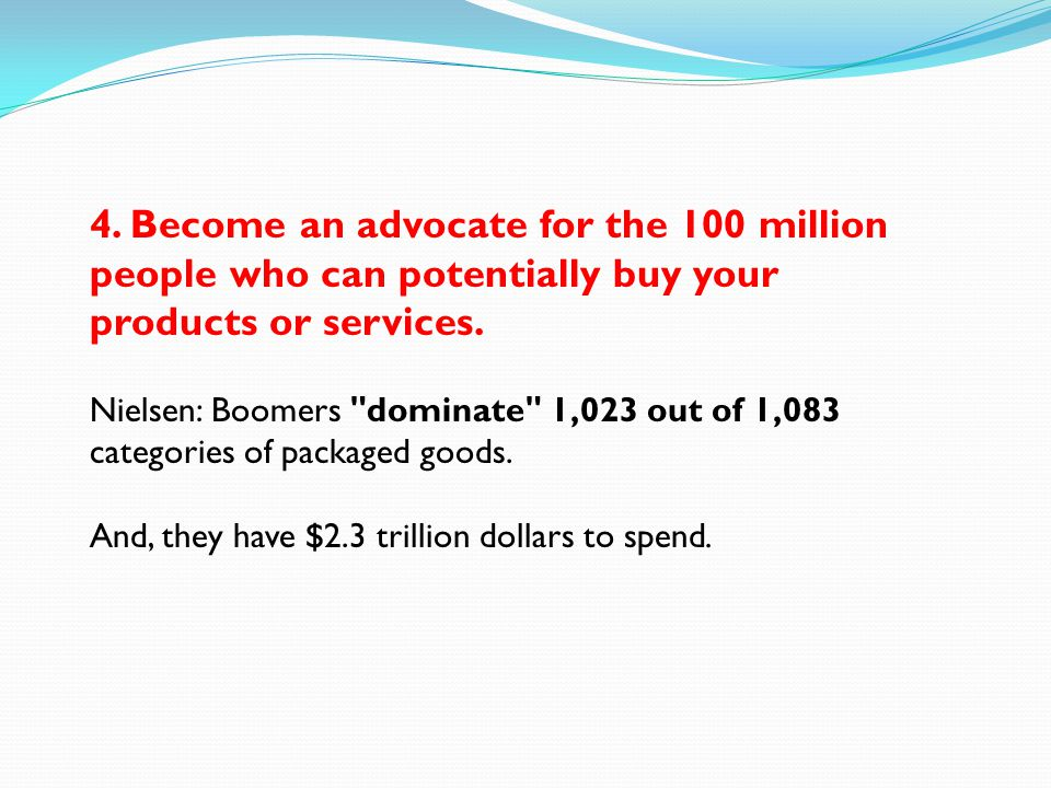 4. Become an advocate for the 100 million people who can potentially buy your products or services. Nielsen: Boomers