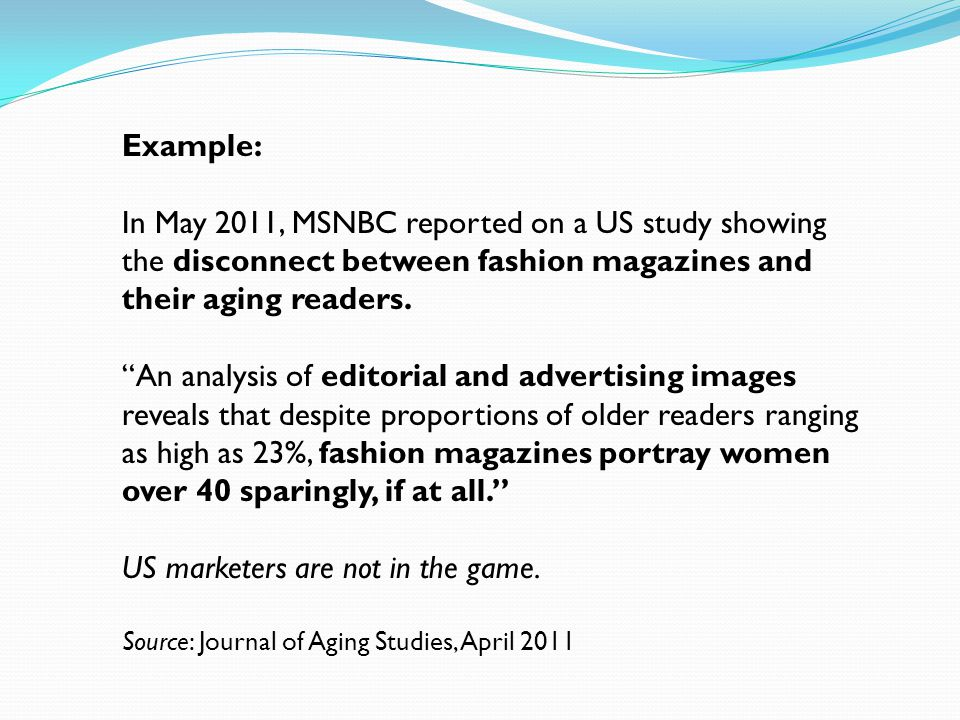Example: In May 2011, MSNBC reported on a US study showing the disconnect between fashion magazines and their aging readers. An analysis of editorial