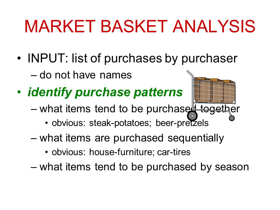 MARKET BASKET ANALYSIS INPUT: list of purchases by purchaser –do not have names identify purchase patterns –what items tend to be purchased together obvious: steak-potatoes; beer-pretzels –what items are purchased sequentially obvious: house-furniture; car-tires –what items tend to be purchased by season
