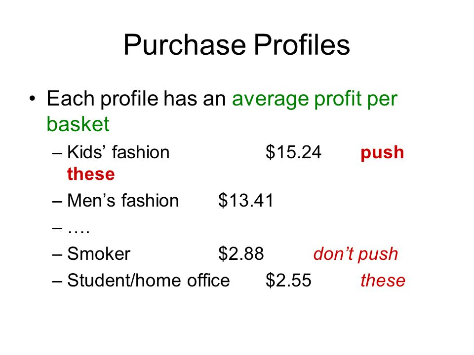 Purchase Profiles Each profile has an average profit per basket –Kids fashion$15.24push these –Mens fashion$13.41 –….