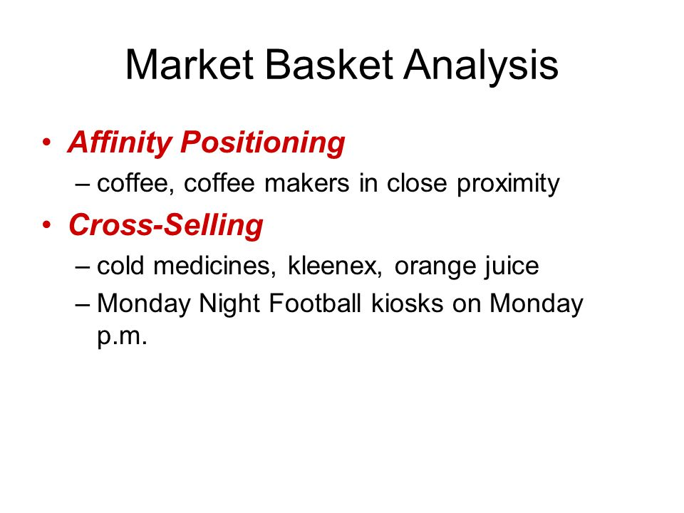 Market Basket Analysis Affinity Positioning –coffee, coffee makers in close proximity Cross-Selling –cold medicines, kleenex, orange juice –Monday Night Football kiosks on Monday p.m.