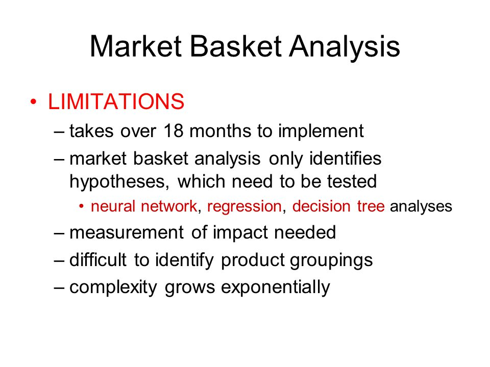 Market Basket Analysis LIMITATIONS –takes over 18 months to implement –market basket analysis only identifies hypotheses, which need to be tested neural network, regression, decision tree analyses –measurement of impact needed –difficult to identify product groupings –complexity grows exponentially
