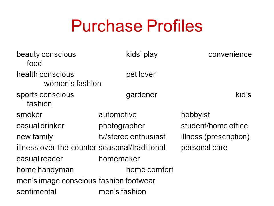 Purchase Profiles beauty consciouskids playconvenience food health consciouspet lover womens fashion sports consciousgardenerkids fashion smokerautomotivehobbyist casual drinkerphotographerstudent/home office new familytv/stereo enthusiastillness (prescription) illness over-the-counterseasonal/traditionalpersonal care casual readerhomemaker home handymanhome comfort mens image consciousfashion footwear sentimentalmens fashion