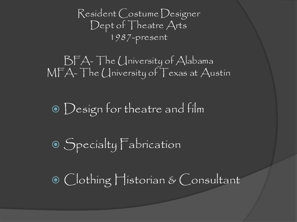 Resident Costume Designer Dept of Theatre Arts 1987-present BFA- The University of Alabama MFA- The University of Texas at Austin Design for theatre a