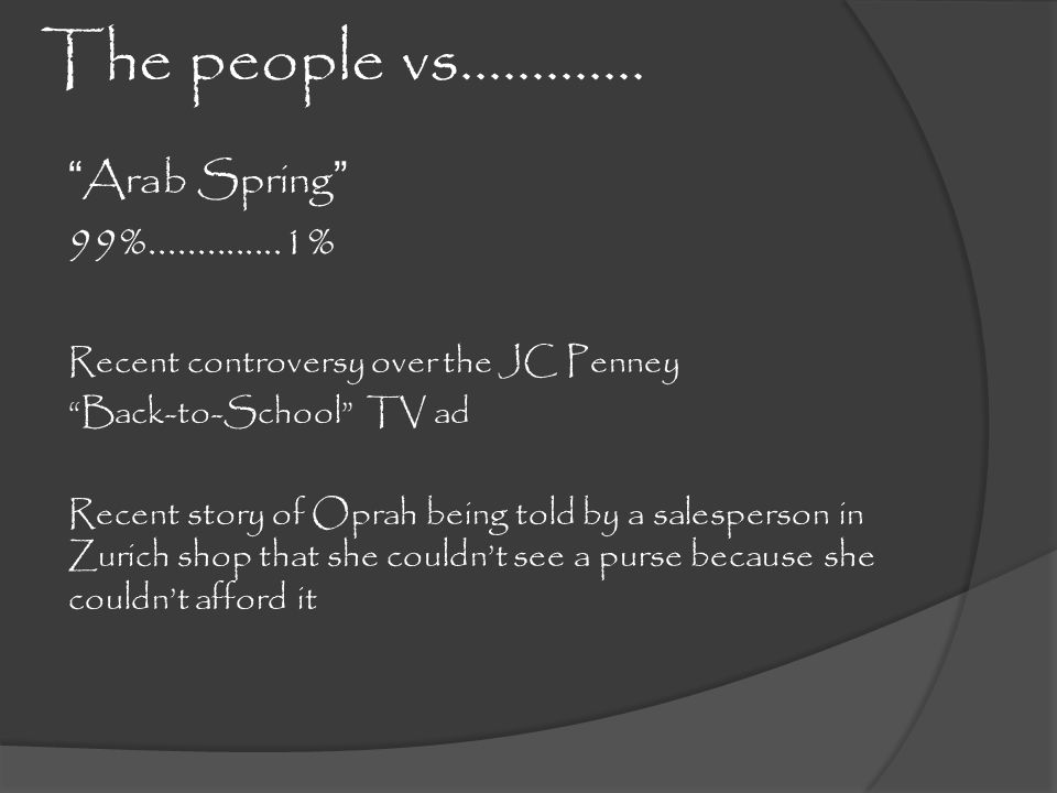 The people vs…………. Arab Spring 99%..............1% Recent controversy over the JC Penney Back-to-School TV ad Recent story of Oprah being told by a sa