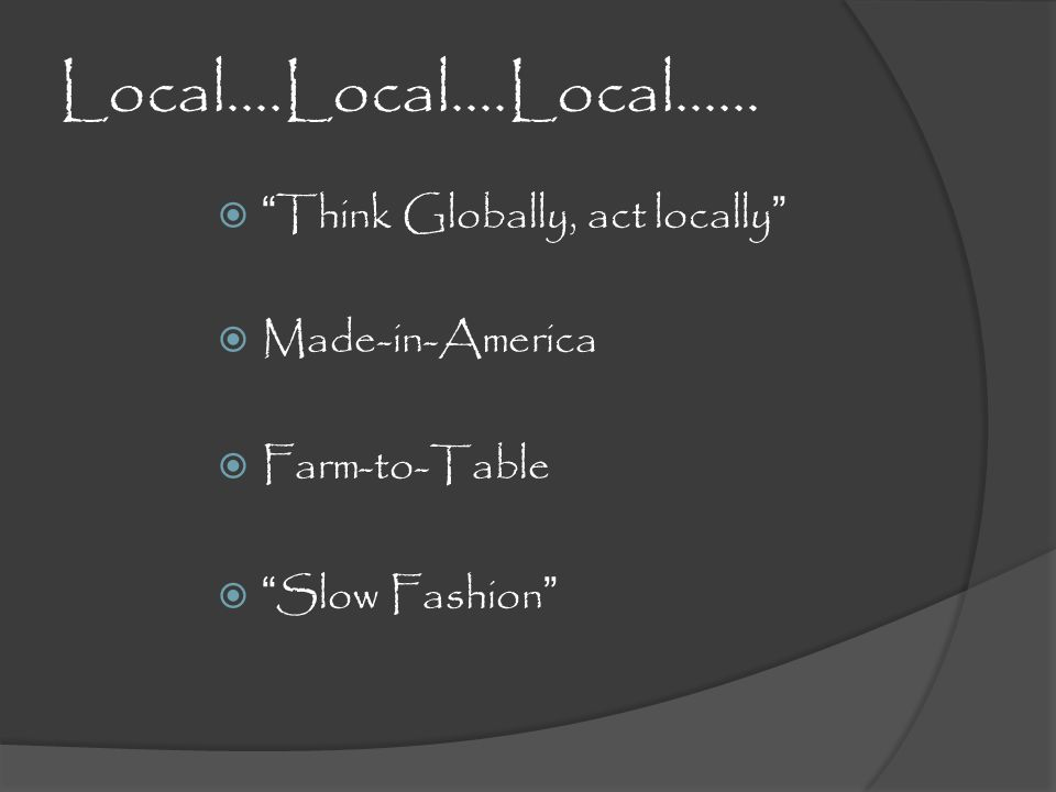 Local….Local….Local…… Think Globally, act locally Made-in-America Farm-to-Table Slow Fashion