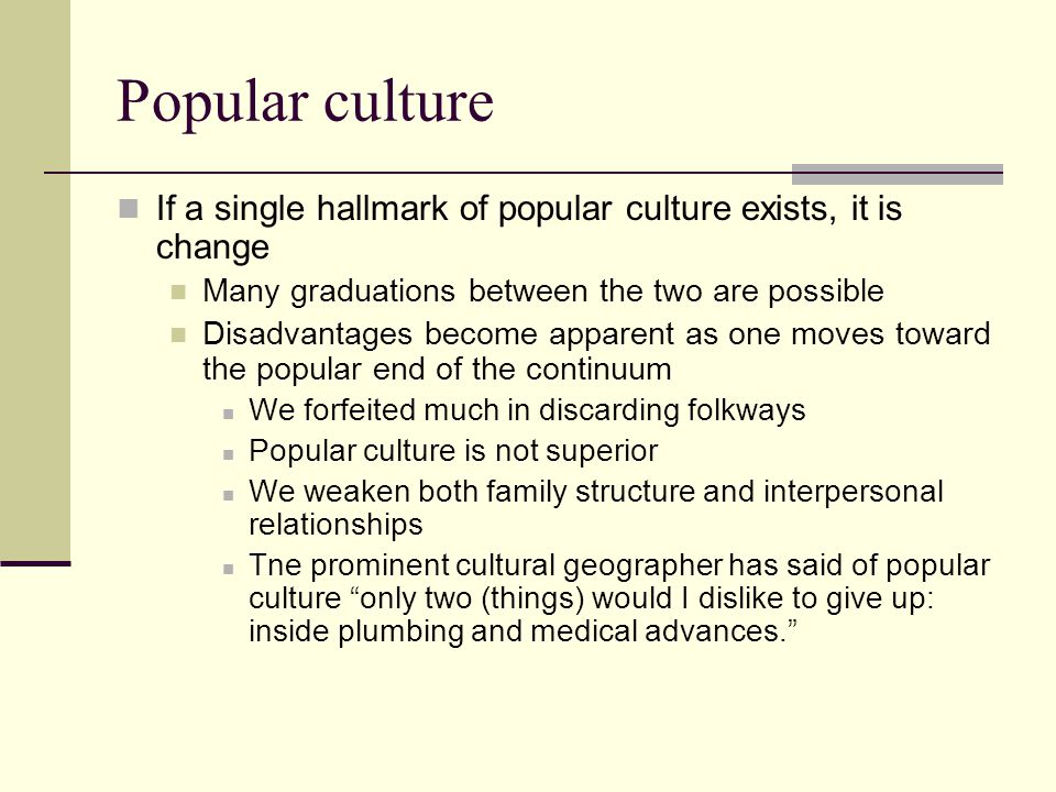 Popular culture If a single hallmark of popular culture exists, it is change Many graduations between the two are possible Disadvantages become appare