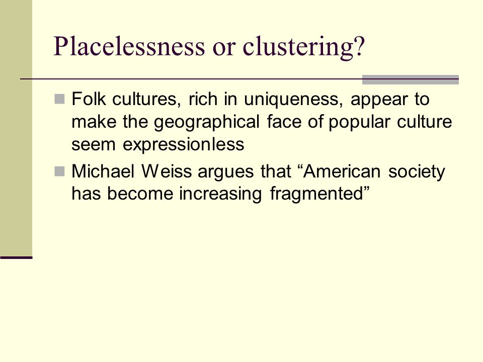 Placelessness or clustering? Folk cultures, rich in uniqueness, appear to make the geographical face of popular culture seem expressionless Michael We