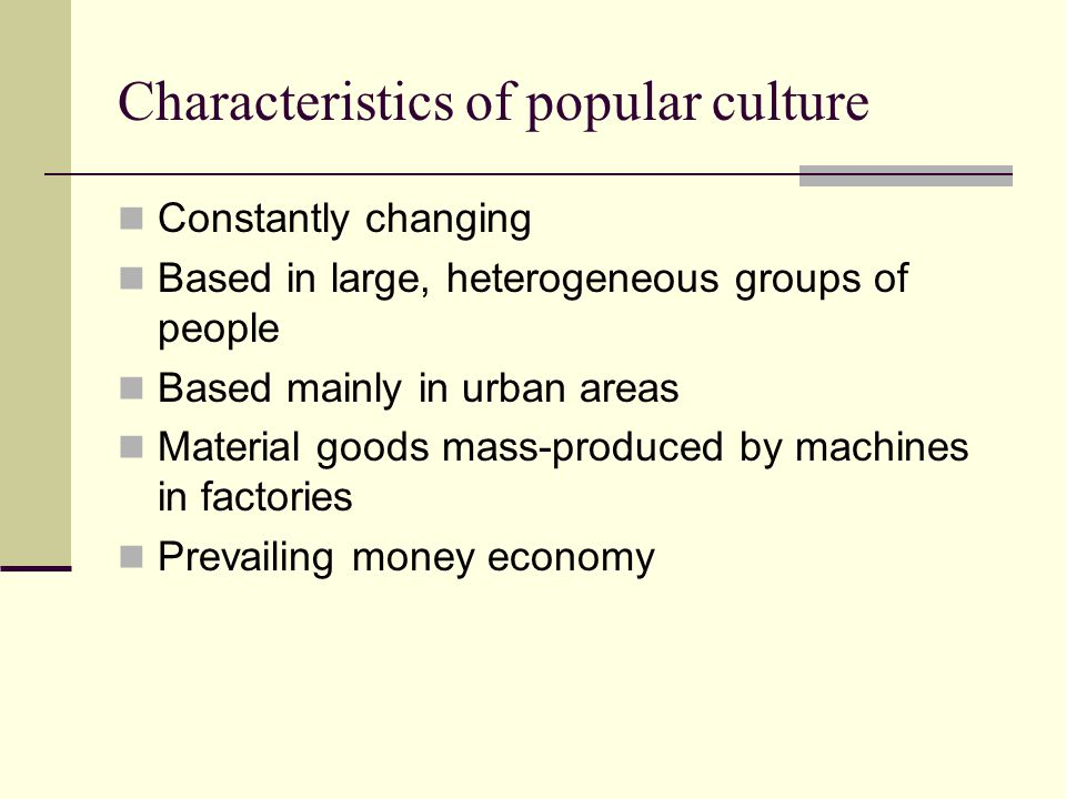 Characteristics of popular culture Constantly changing Based in large, heterogeneous groups of people Based mainly in urban areas Material goods mass-