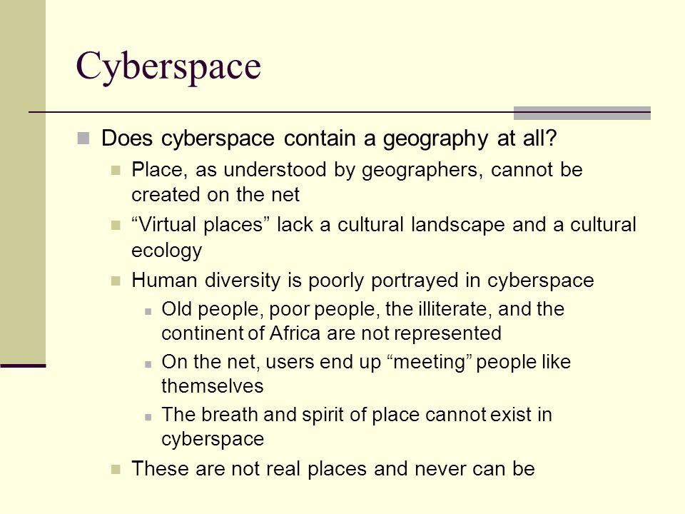 Cyberspace Does cyberspace contain a geography at all? Place, as understood by geographers, cannot be created on the net Virtual places lack a cultura
