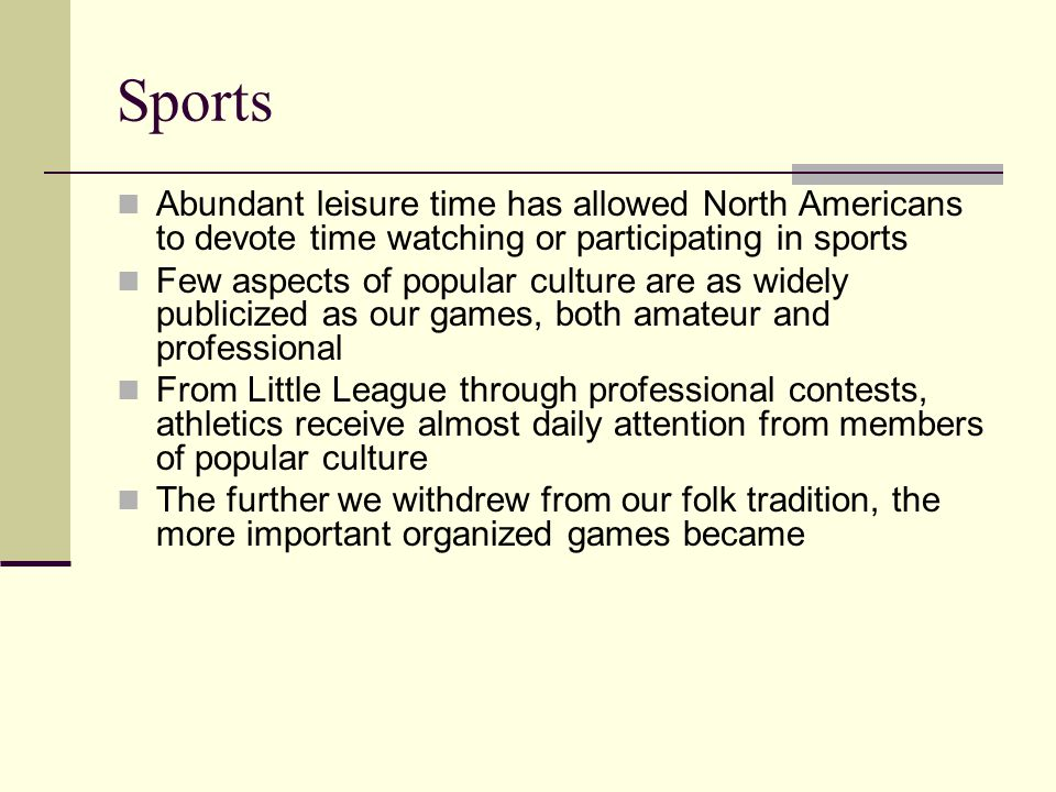 Sports Abundant leisure time has allowed North Americans to devote time watching or participating in sports Few aspects of popular culture are as wide