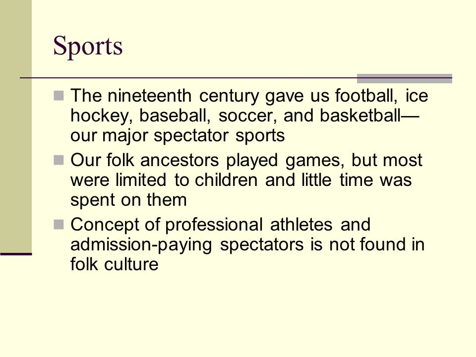 Sports The nineteenth century gave us football, ice hockey, baseball, soccer, and basket­ball our major spectator sports Our folk ancestors played gam