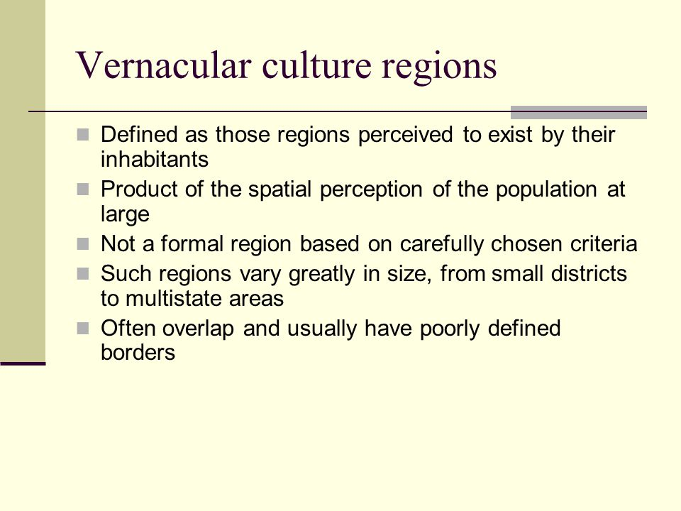 Vernacular culture regions Defined as those regions perceived to exist by their inhabitants Product of the spatial perception of the population at lar