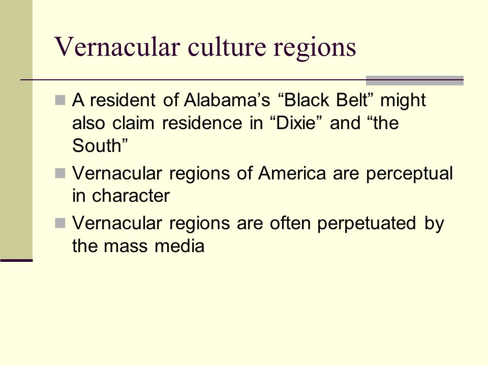 Vernacular culture regions A resident of Alabamas Black Belt might also claim residence in Dixie and the South Vernacular regions of America are perce