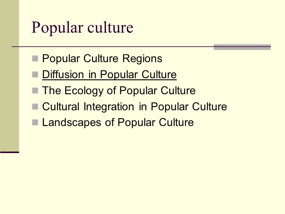 Popular culture Popular Culture Regions Diffusion in Popular Culture The Ecology of Popular Culture Cultural Integration in Popular Culture Landscapes