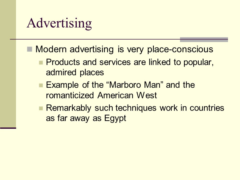 Advertising Modern advertising is very place-conscious Products and services are linked to popular, admired places Example of the Marboro Man and the