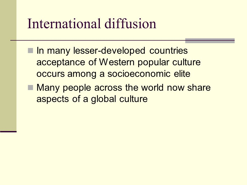 International diffusion In many lesser-developed countries acceptance of Western popular culture occurs among a socioeconomic elite Many people across