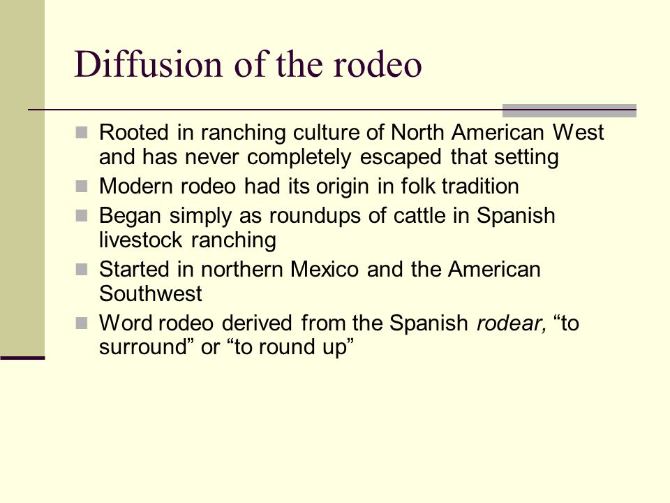 Diffusion of the rodeo Rooted in ranching culture of North American West and has never completely escaped that setting Modern rodeo had its origin in
